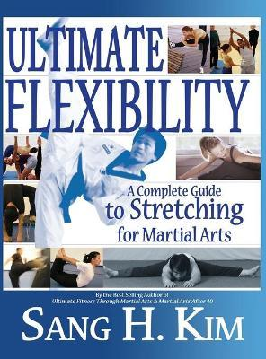 Ultimate Flexibility : A Complete Guide to Stretching for Martial Arts – Sang H Kim