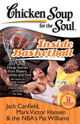 Chicken Soup for the Soul: Inside Basketball : 101 Great Hoop Stories from Players, Coaches, and Fans