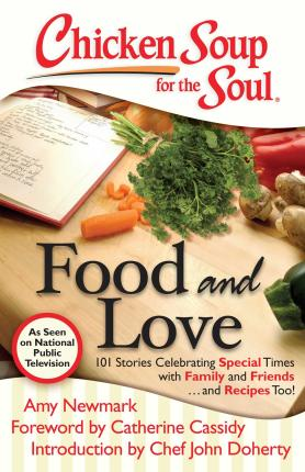 Chicken Soup for the Soul Food and Love  101 Stories Celebrating Special Times with Family and Friends... and Recipes Too!