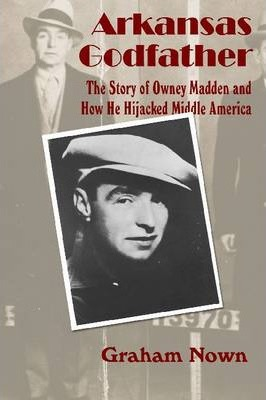 Arkansas Godfather : The Story of Owney Madden and How He Hijacked Middle America
