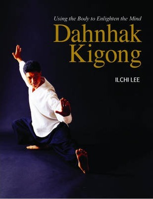 Dahnhak Kigong : Using Your Body to Enlighten Your Mind – Ilchi Lee