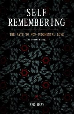 Self Remembering: The Path to Non-Judgmental Love (an Owners Manual)
