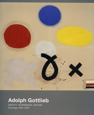Adolph Gottleib - Gravity, Suspension, Motion. Paintings 1954-1972