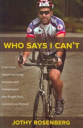 Who Says I Cant?  A Two-Time Cancer-Surviving Amputee and Entrepreneur Who Fought Back, Survived and Thrived