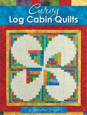 Curvy Log Cabin Quilts : Make Perfect Curvy Log Cabin Blocks Easily with No Math and No Measuring