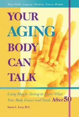Your Aging Body Can Talk : Using Muscle-Testing to Learn What Your Body Knows and Needs After 50