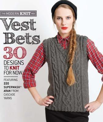 Vest Bets  30 Designs to Knit for Now Featuring 220 Superwash (R) Aran from Cascade Yarns