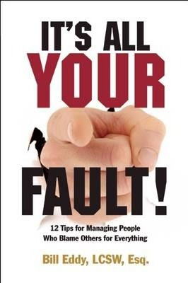 It's All Your Fault! : 12 Tips for Managing People Who Blame Others for Everything