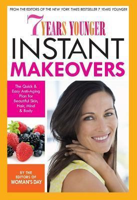 7 Years Younger Instant Makeovers : The Quick & Easy Anti-Aging Plan for Beautiful Skin, Hair, Mind & Body