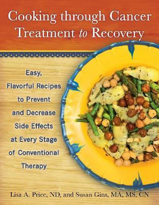 Cooking through Cancer Treatment to Recovery  Easy, Flavorful Recipes to Prevent and Decrease Side Effects at Every Stage of Conventional Therapy