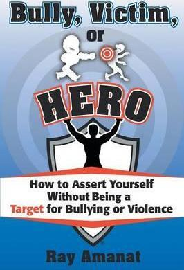 Bully, Victim, or Hero? How to Assert Yourself Without Being a Target for Bullying or Violence.