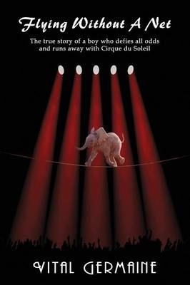 Flying Without a Net - The True Story of a Boy Who Defies All Odds and Runs Away with Cirque Du Soleil