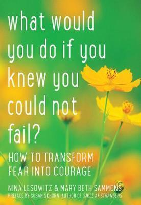 What Would You Do If You Knew You Could Not Fail?: How to Transform Fear into Courage