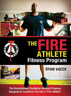The Fire Athlete Fitness Program : The Revolutionary Firefighter Workout Program Designed to Transform You Into a