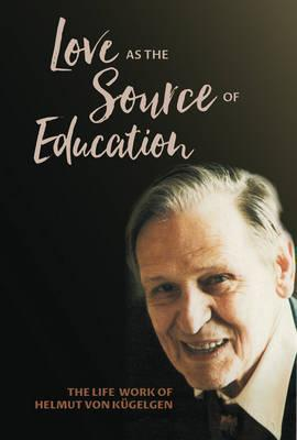 Love as the Source of Education: The Life Work of Helmut Von Kugelgen