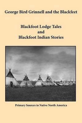 George Bird Grinnell and the Blackfeet  Blackfoot Lodge Tales and Blackfoot Indian Stories