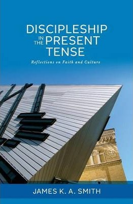 Discipleship in the Present Tense : Reflections on Faith and Culture