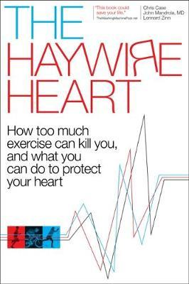 The Haywire Heart : How Too Much Exercise Can Kill You, and What You Can Do to Protect Your Heart
