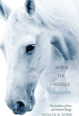 When the Horses Whisper : The Wisdom of Wise and Sentient Beings