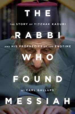 The Rabbi Who Found Messiah : The Story of Yitzhak Kaduri and His Prophecies of the Endtime