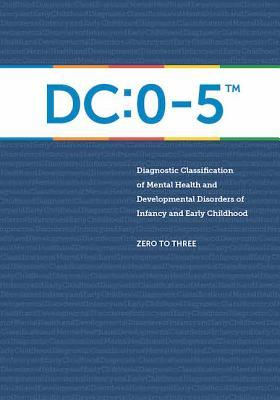 Diagnostic Classification of Mental Health and Developmental Disorders of Infancy and Early Childhood : DC: 0-5