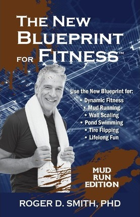 The New Blueprint for Fitness – Mud Run Edition : 10 Power Habits for Transforming Your Body – Roger Dean Smith