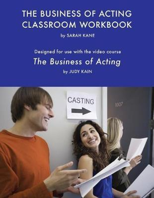 The Business of Acting Classroom Workbook  Designed for use with the video course, The Business of Acting by Judy Kain