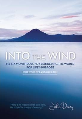Into the Wind : My Six-Month Journey Wandering the World for Life's Purpose