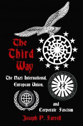 The Thrid Way : The Nazi International, European Union, and Corporate Fascism