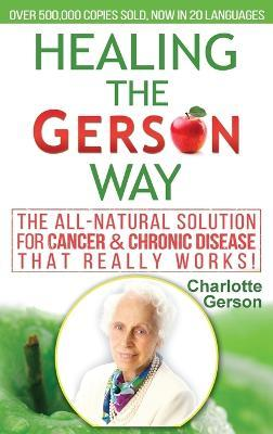 Healing The Gerson Way  The All-Natural Solution for Cancer & Chronic Disease