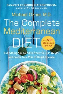 The Complete Mediterranean Diet : Everything You Need to Know to Lose Weight and Lower Your Risk of Heart Disease... with 500 Delicious Recipes