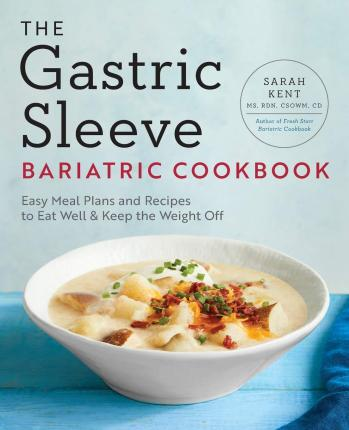 The Gastric Sleeve Bariatric Cookbook : Easy Meal Plans and Recipes to Eat Well & Keep the Weight Off
