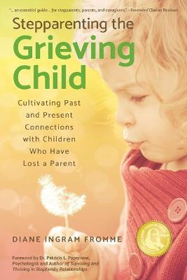 Stepparenting the Grieving Child  Cultivating Past and Present Connections with Children Who Have Lost a Parent