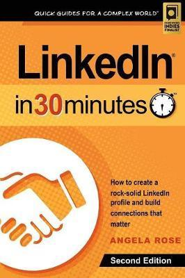 Linkedin in 30 Minutes (2nd Edition) : How to Create a Rock-Solid Linkedin Profile and Build Connections That Matter