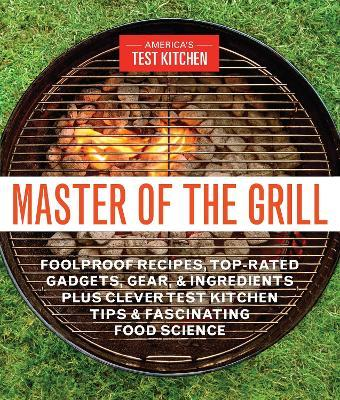 Master Of The Grill  Recipes, Techniques, Tools, and Ingredients that Guarantee Success When You Cook Outdoors