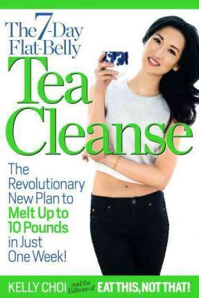 The 7-Day Flat-Belly Tea Cleanse : The Revolutionary New Plan to Melt Up to 10 Pounds of Fat in Just One Week! – Kelly Choi