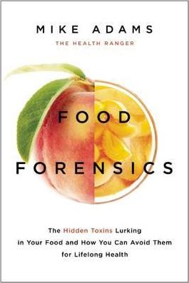 Food Forensics : The Hidden Toxins Lurking in Your Food and How You Can Avoid Them for Lifelong Health