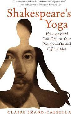 Shakespeare's Yoga : How the Bard Can Deepen Your PracticeOn and Off the Mat