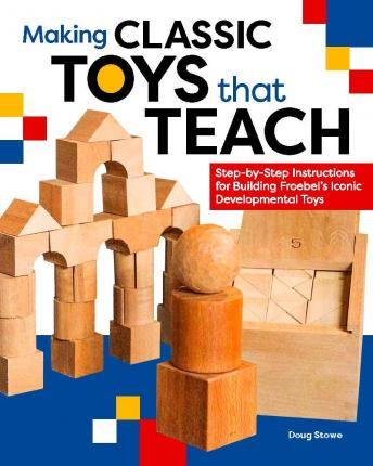 Making Classic Toys That Teach : Step-by-Step Instructions for Building Froebel's Iconic Developmental Toys