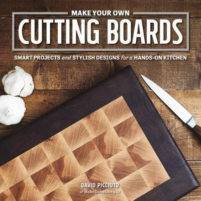 Make Your Own Cutting Boards: Smart Projects and Stylish Designs for the Hands-On Kitchen