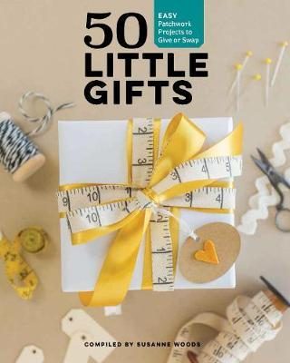 50 Little Gifts : Easy Patchwork Projects to Give or Swap