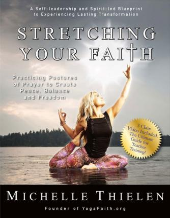 Stretching Your Faith : Practicing Postures of Prayer to Create Peace, Balance and Freedom