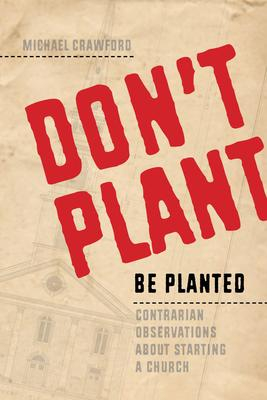 Don't Plant, Be Planted  Contrarian Observations about Starting a Church