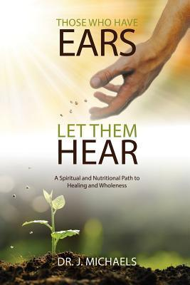 Those Who Have Ears - Let Them Hear : A Biblically Based Spiritual and Nutritional Path to Healing and Wholeness