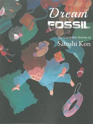 Dream Fossil : The Complete Stories of Satoshi Kon