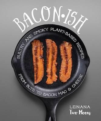 Baconish : Sultry and Smoky Plant-Based Recipes from BLTs to Bacon Mac & Cheese