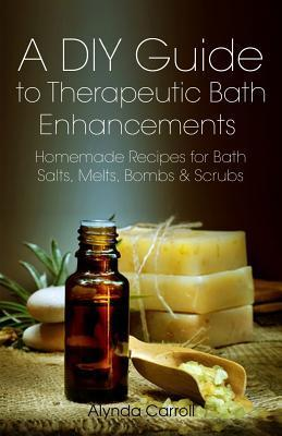 A DIY Guide to Therapeutic Bath Enhancements  Homemade Recipes for Bath Salts, Melts, Bombs and Scrubs