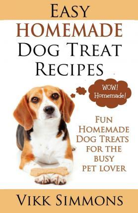 Easy Homemade Dog Treat Recipes : Fun Homemade Dog Treats for the Busy Pet Lover
