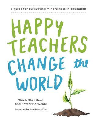 Happy Teachers Change The World : A Guide For Integrating Mindfulness InEducation