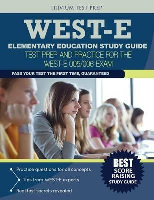 West-E Elementary Education Study Guide  Test Prep and Practice for the West-E 005/006 Exam